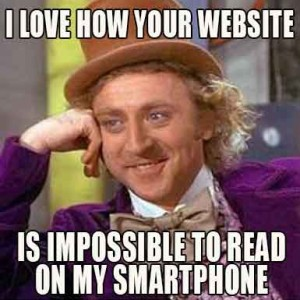 Willy Wonka meme, with caption 'I love how your website is impossible to read on my smartphone.'