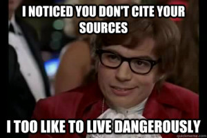 Photo of the character Austin Powers, with the caption, I noticed you don't cite your sources. I too like to live dangerously.